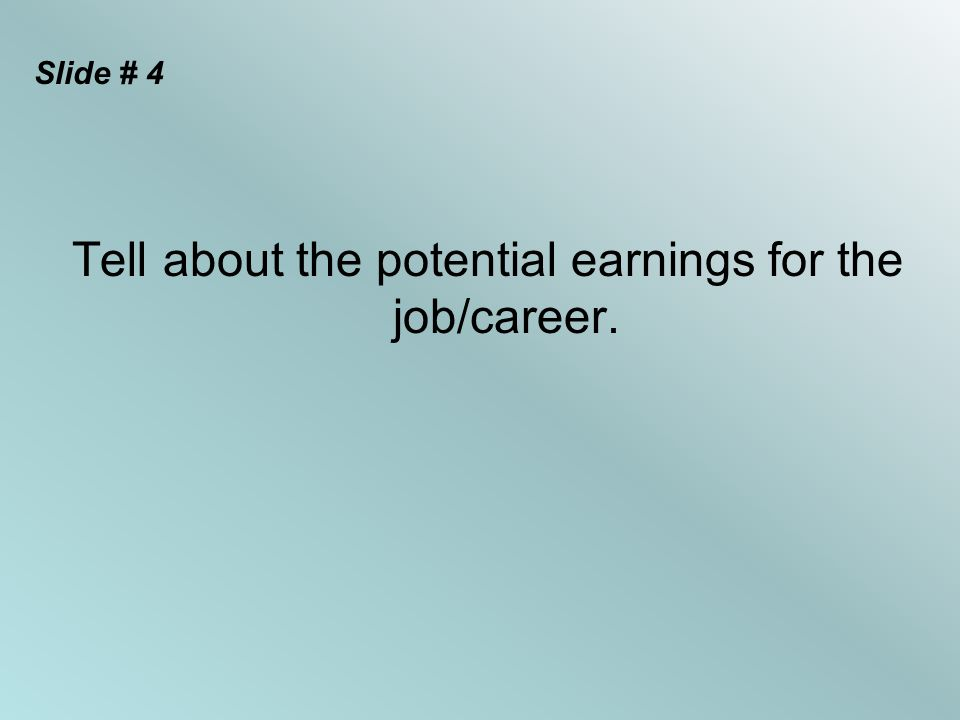Slide # 4 Tell about the potential earnings for the job/career.