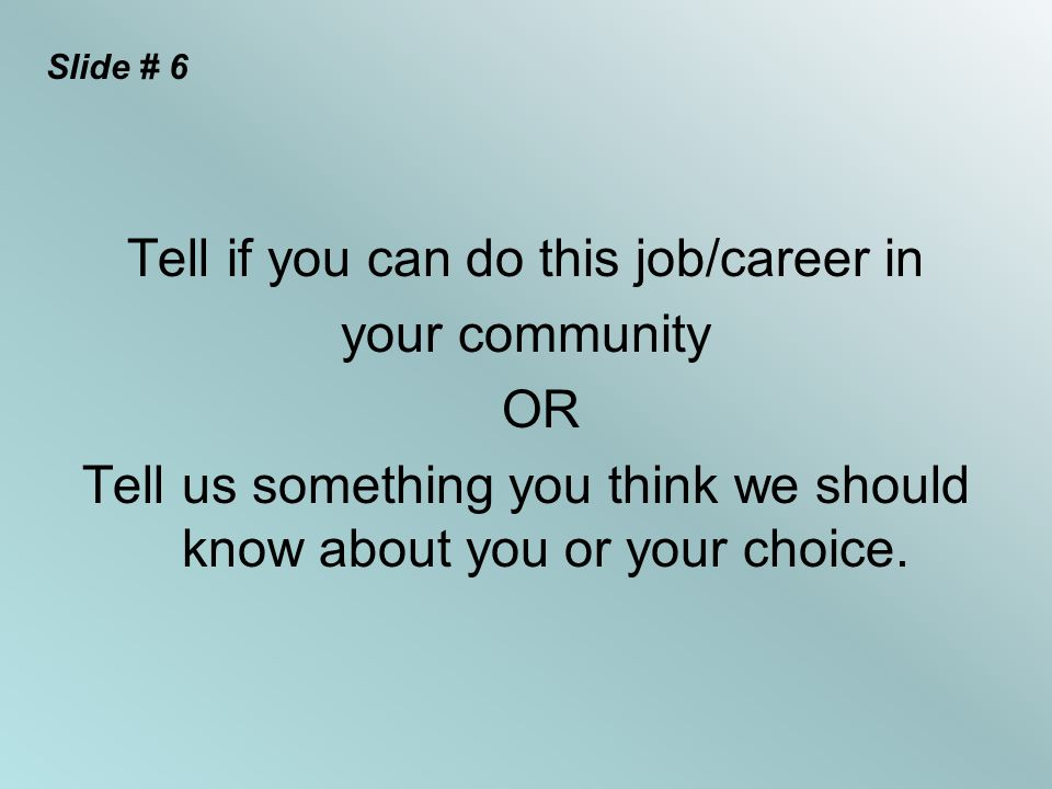 Slide # 6 Tell if you can do this job/career in your community OR Tell us something you think we should know about you or your choice.