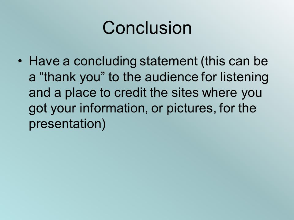 Conclusion Have a concluding statement (this can be a thank you to the audience for listening and a place to credit the sites where you got your information, or pictures, for the presentation)