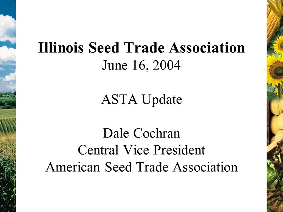 Illinois Seed Trade Association June 16, 2004 ASTA Update Dale Cochran Central Vice President American Seed Trade Association