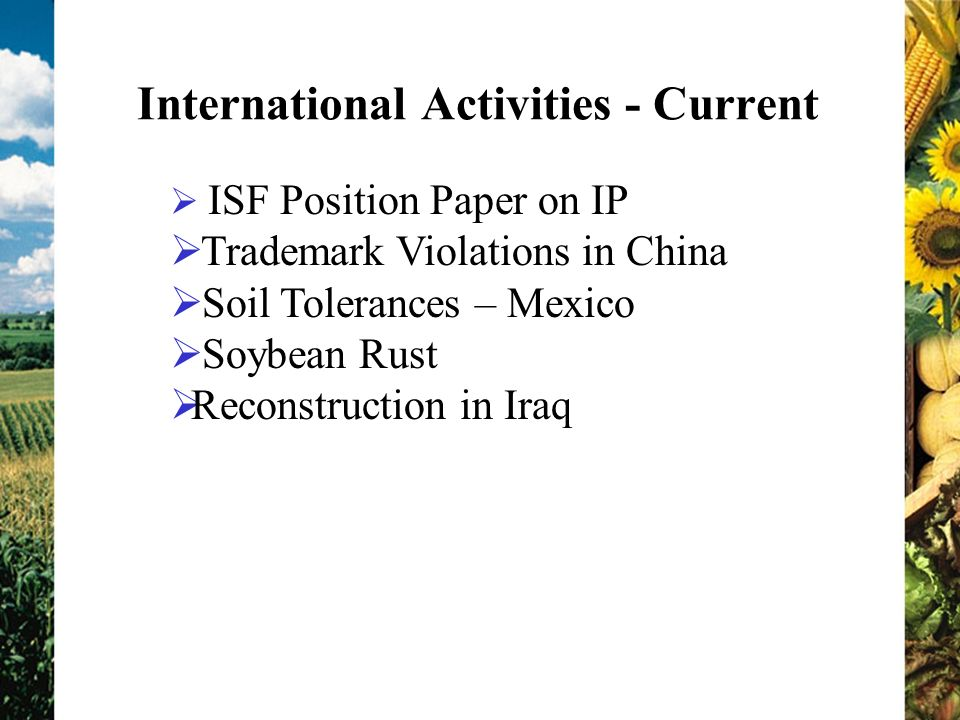 International Activities - Current ISF Position Paper on IP Trademark Violations in China Soil Tolerances – Mexico Soybean Rust Reconstruction in Iraq