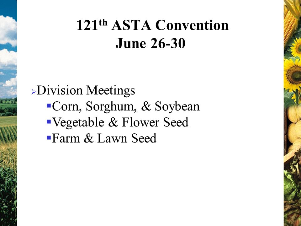 121 th ASTA Convention June Division Meetings Corn, Sorghum, & Soybean Vegetable & Flower Seed Farm & Lawn Seed