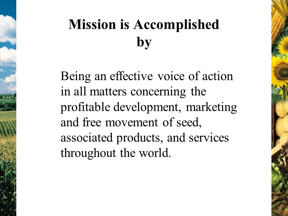 Mission is Accomplished by Being an effective voice of action in all matters concerning the profitable development, marketing and free movement of seed, associated products, and services throughout the world.