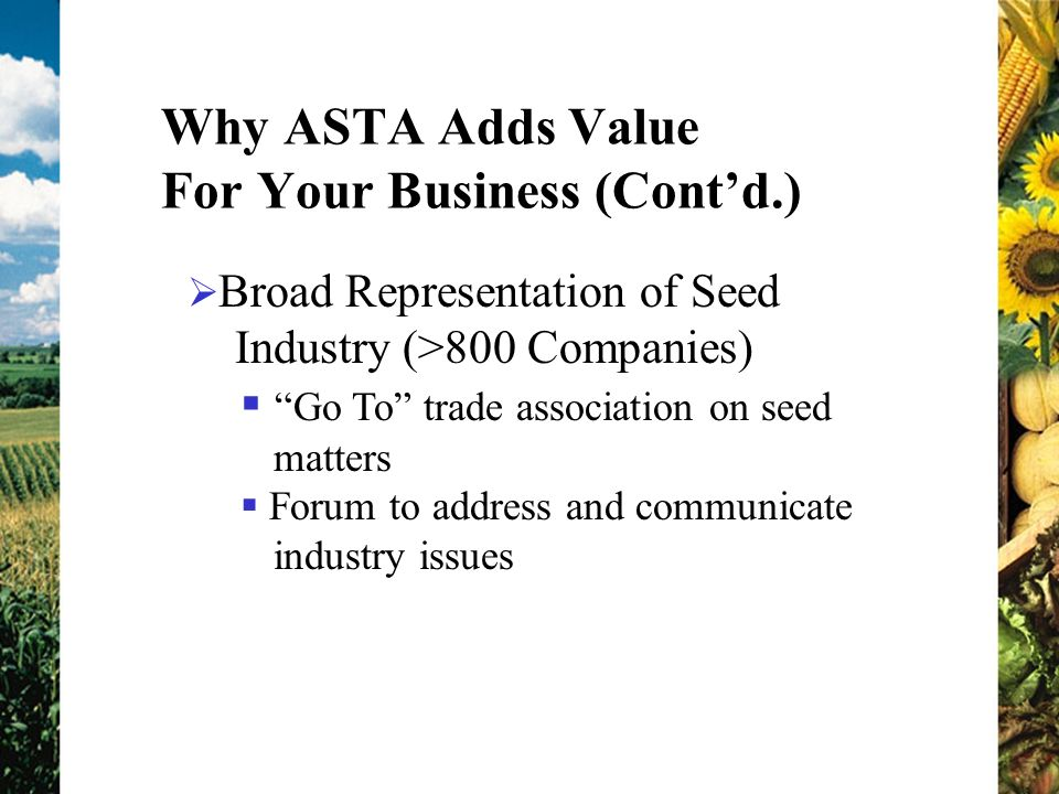 Why ASTA Adds Value For Your Business (Contd.) Broad Representation of Seed Industry (>800 Companies) Go To trade association on seed matters Forum to address and communicate industry issues