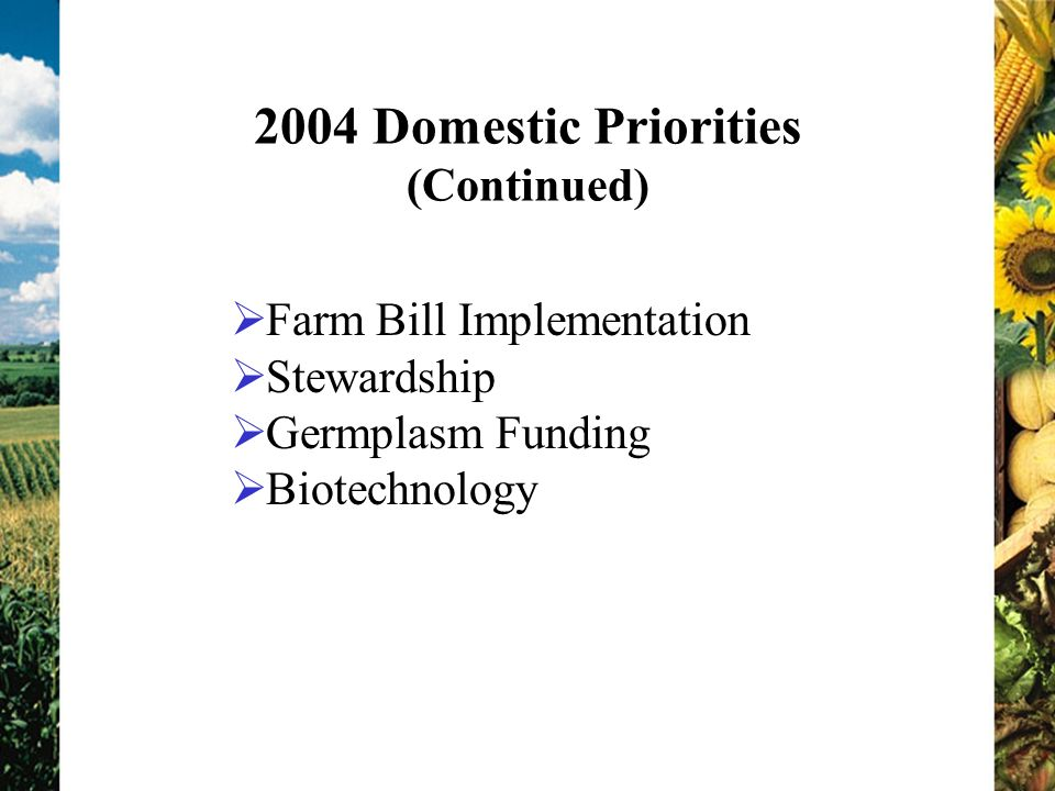2004 Domestic Priorities (Continued) Farm Bill Implementation Stewardship Germplasm Funding Biotechnology