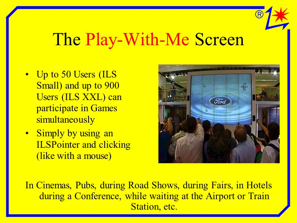 The Play-With-Me Screen Up to 50 Users (ILS Small) and up to 900 Users (ILS XXL) can participate in Games simultaneously Simply by using an ILSPointer and clicking (like with a mouse) In Cinemas, Pubs, during Road Shows, during Fairs, in Hotels during a Conference, while waiting at the Airport or Train Station, etc.