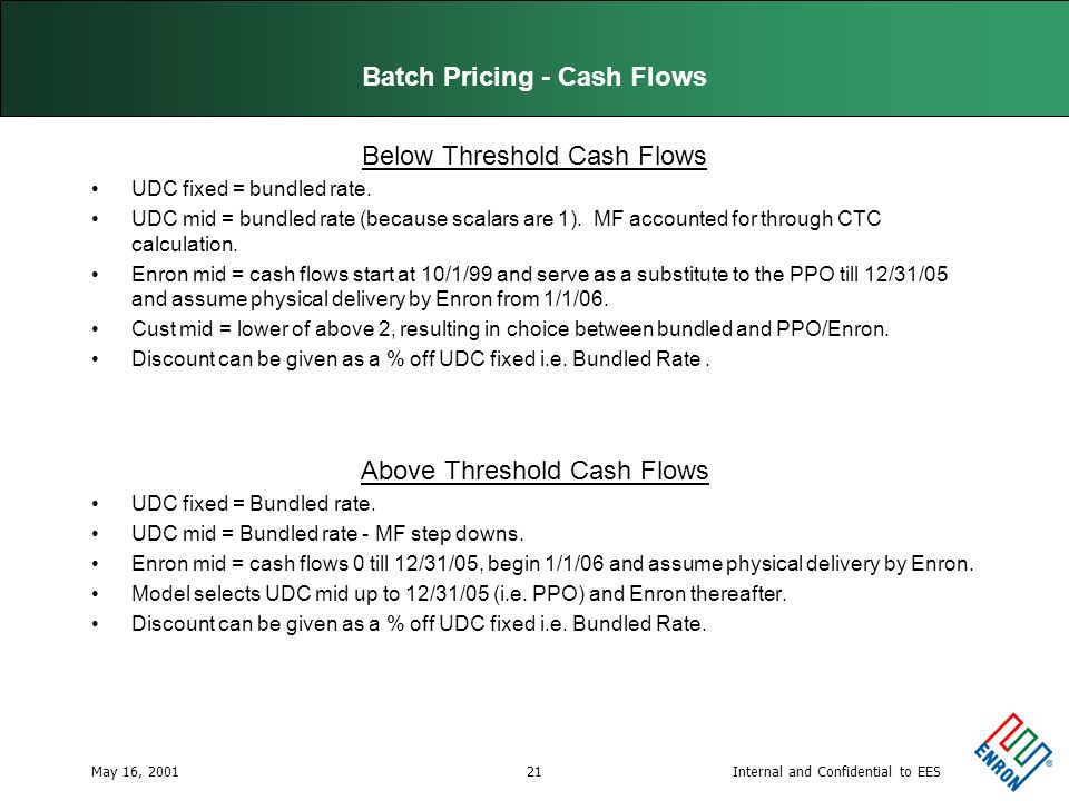 Internal and Confidential to EESMay 16, 200121 Batch Pricing - Cash Flows Below Threshold Cash Flows UDC fixed = bundled rate.