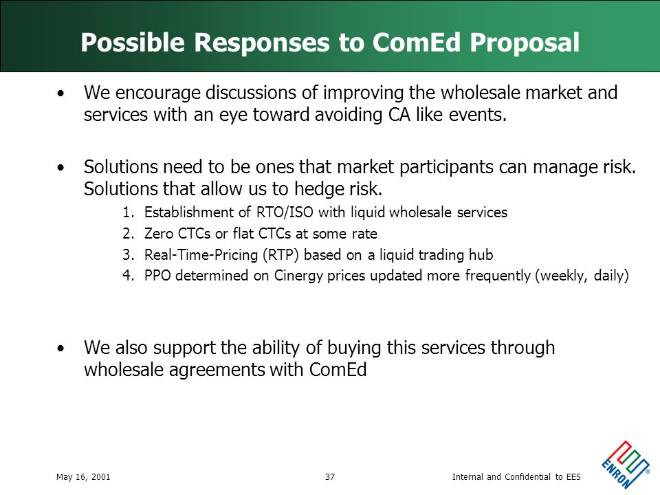 Internal and Confidential to EESMay 16, 200137 Possible Responses to ComEd Proposal We encourage discussions of improving the wholesale market and services with an eye toward avoiding CA like events.