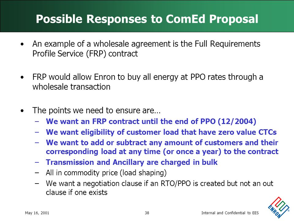 Internal and Confidential to EESMay 16, 200138 Possible Responses to ComEd Proposal An example of a wholesale agreement is the Full Requirements Profile Service (FRP) contract FRP would allow Enron to buy all energy at PPO rates through a wholesale transaction The points we need to ensure are… –We want an FRP contract until the end of PPO (12/2004) –We want eligibility of customer load that have zero value CTCs –We want to add or subtract any amount of customers and their corresponding load at any time (or once a year) to the contract –Transmission and Ancillary are charged in bulk –All in commodity price (load shaping) –We want a negotiation clause if an RTO/PPO is created but not an out clause if one exists