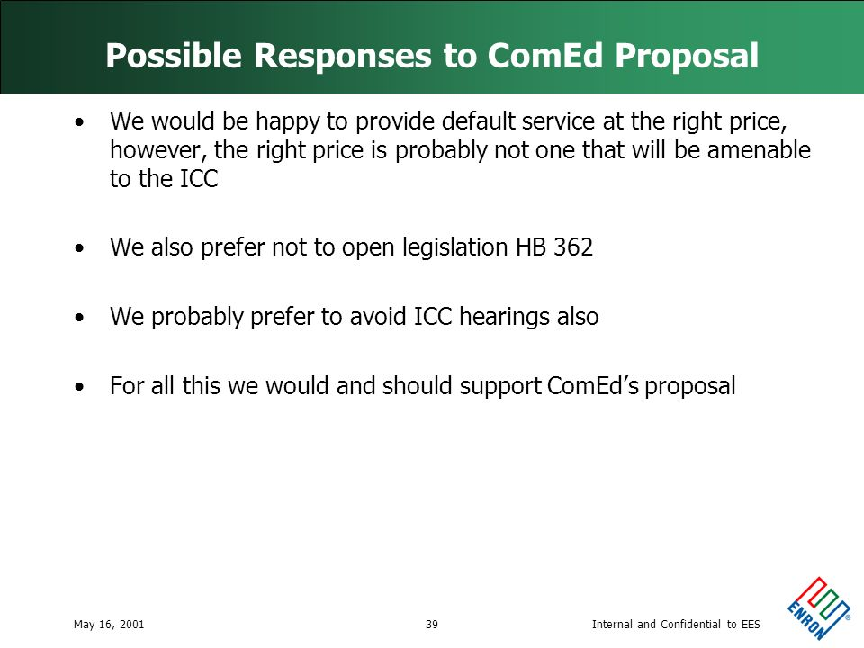 Internal and Confidential to EESMay 16, 200139 Possible Responses to ComEd Proposal We would be happy to provide default service at the right price, however, the right price is probably not one that will be amenable to the ICC We also prefer not to open legislation HB 362 We probably prefer to avoid ICC hearings also For all this we would and should support ComEds proposal