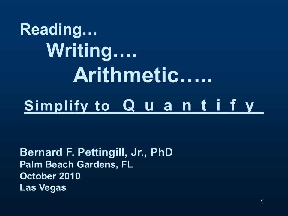 Reading… Writing…. Arithmetic….. Simplify to Quantify Bernard F.