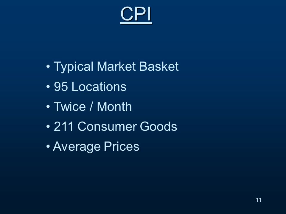 CPI Typical Market Basket 95 Locations Twice / Month 211 Consumer Goods Average Prices 11