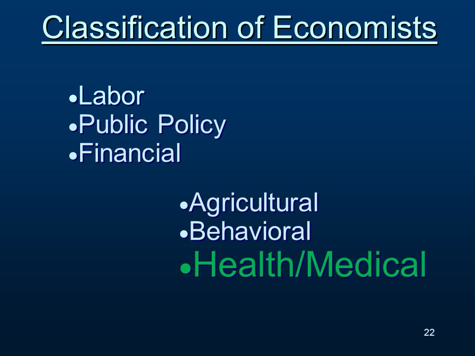 Classification of Economists Labor Public Policy Financial Labor Public Policy Financial Agricultural Behavioral Health/Medical Agricultural Behavioral Health/Medical 22