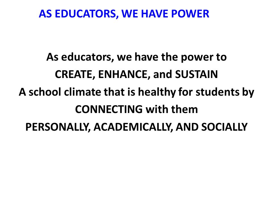 AS EDUCATORS, WE HAVE POWER As educators, we have the power to CREATE, ENHANCE, and SUSTAIN A school climate that is healthy for students by CONNECTING with them PERSONALLY, ACADEMICALLY, AND SOCIALLY
