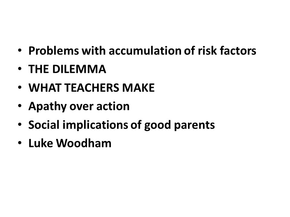 Problems with accumulation of risk factors THE DILEMMA WHAT TEACHERS MAKE Apathy over action Social implications of good parents Luke Woodham