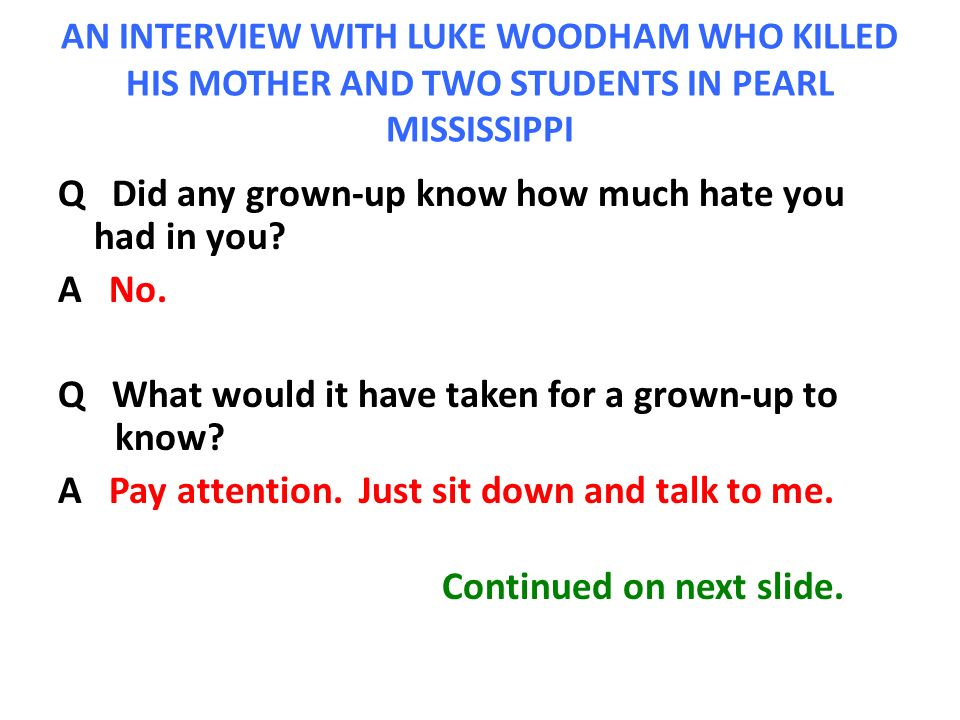 AN INTERVIEW WITH LUKE WOODHAM WHO KILLED HIS MOTHER AND TWO STUDENTS IN PEARL MISSISSIPPI Q Did any grown-up know how much hate you had in you.