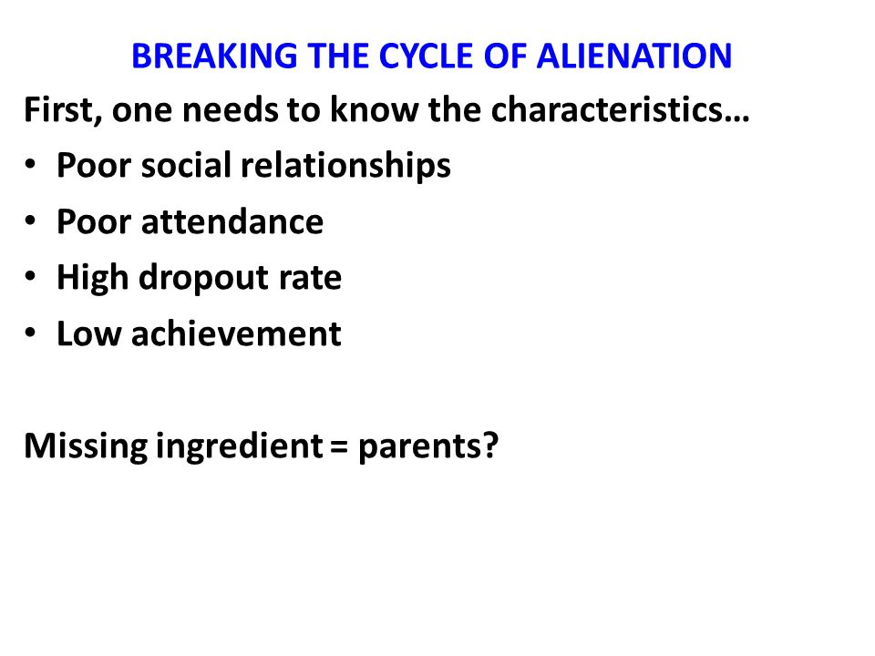 BREAKING THE CYCLE OF ALIENATION First, one needs to know the characteristics… Poor social relationships Poor attendance High dropout rate Low achievement Missing ingredient = parents