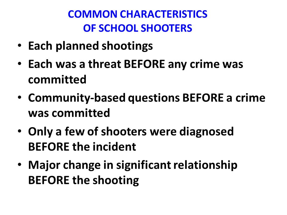 COMMON CHARACTERISTICS OF SCHOOL SHOOTERS Each planned shootings Each was a threat BEFORE any crime was committed Community-based questions BEFORE a crime was committed Only a few of shooters were diagnosed BEFORE the incident Major change in significant relationship BEFORE the shooting