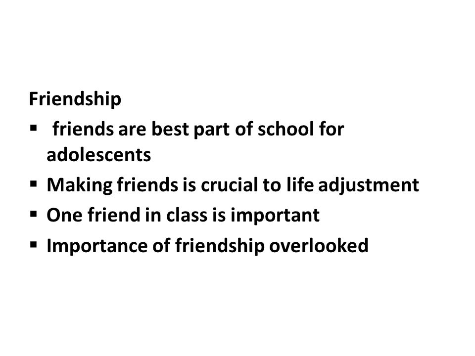Friendship friends are best part of school for adolescents Making friends is crucial to life adjustment One friend in class is important Importance of friendship overlooked