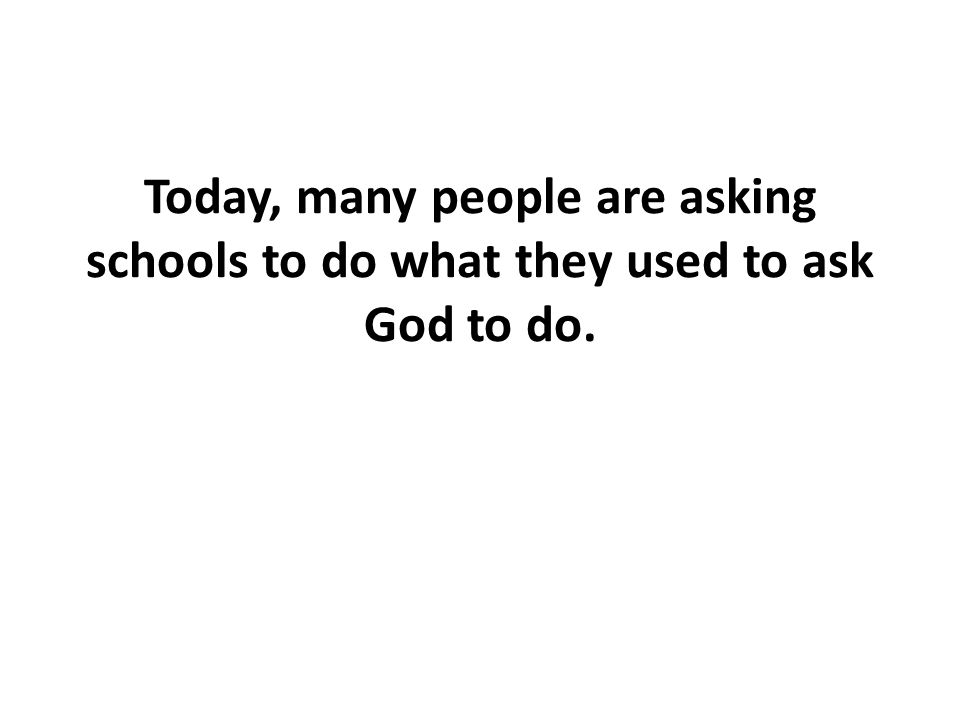 Today, many people are asking schools to do what they used to ask God to do.