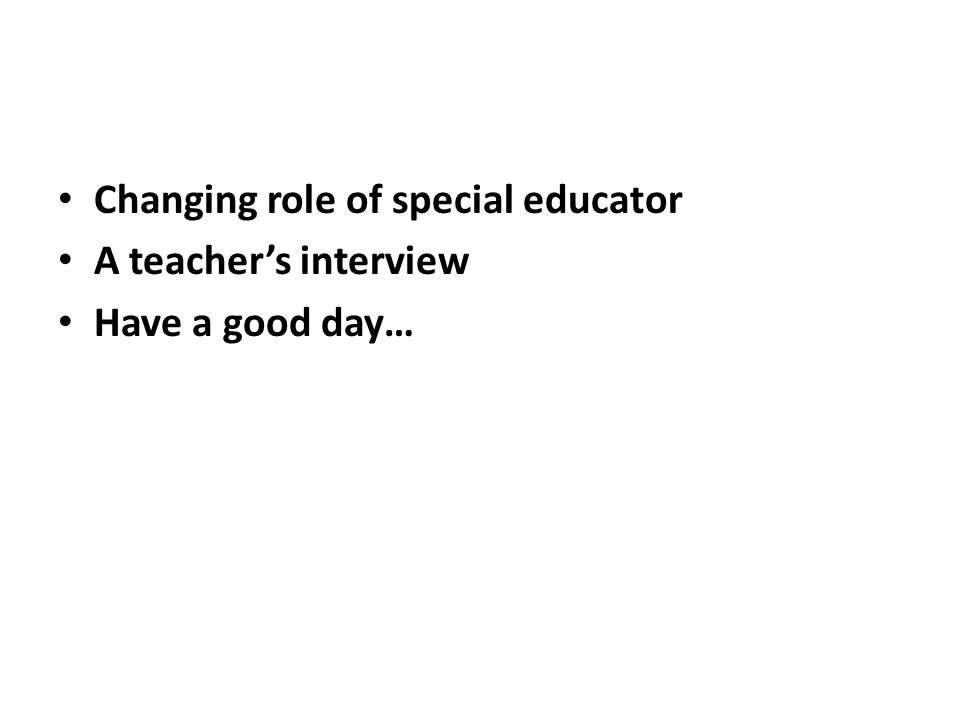 Changing role of special educator A teachers interview Have a good day…
