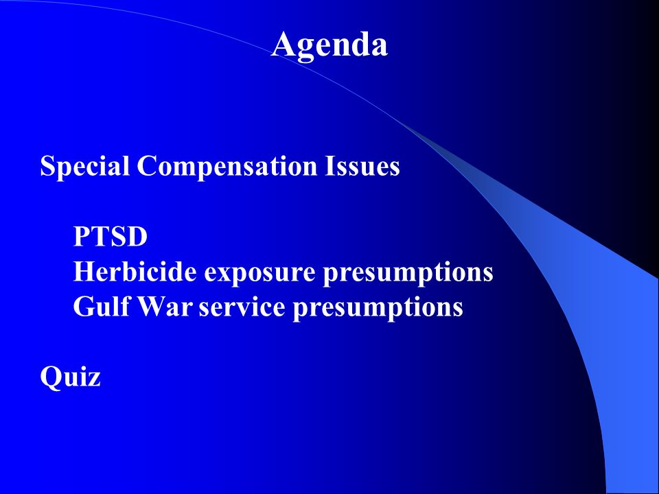 Agenda Special Compensation Issues PTSD Herbicide exposure presumptions Gulf War service presumptions Quiz