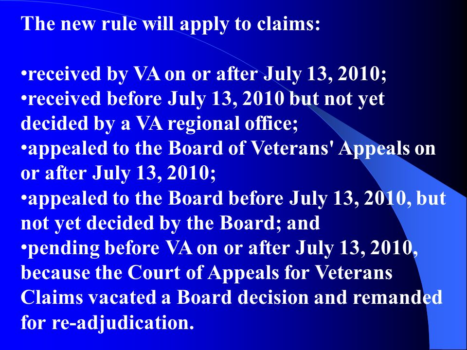 The new rule will apply to claims: received by VA on or after July 13, 2010; received before July 13, 2010 but not yet decided by a VA regional office; appealed to the Board of Veterans Appeals on or after July 13, 2010; appealed to the Board before July 13, 2010, but not yet decided by the Board; and pending before VA on or after July 13, 2010, because the Court of Appeals for Veterans Claims vacated a Board decision and remanded for re-adjudication.