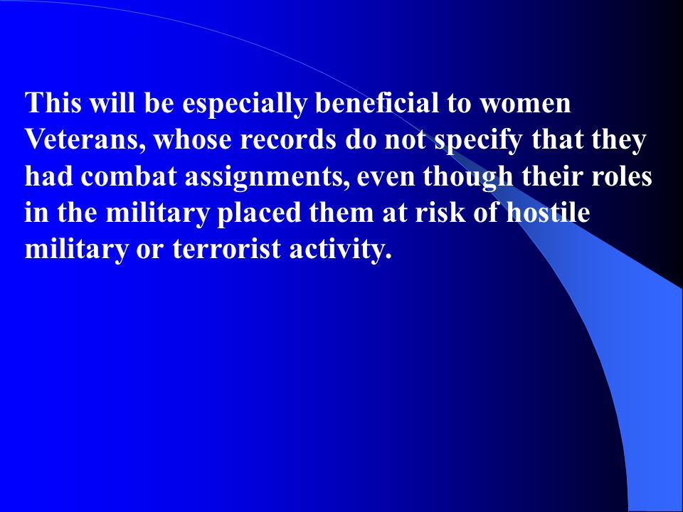 This will be especially beneficial to women Veterans, whose records do not specify that they had combat assignments, even though their roles in the military placed them at risk of hostile military or terrorist activity.