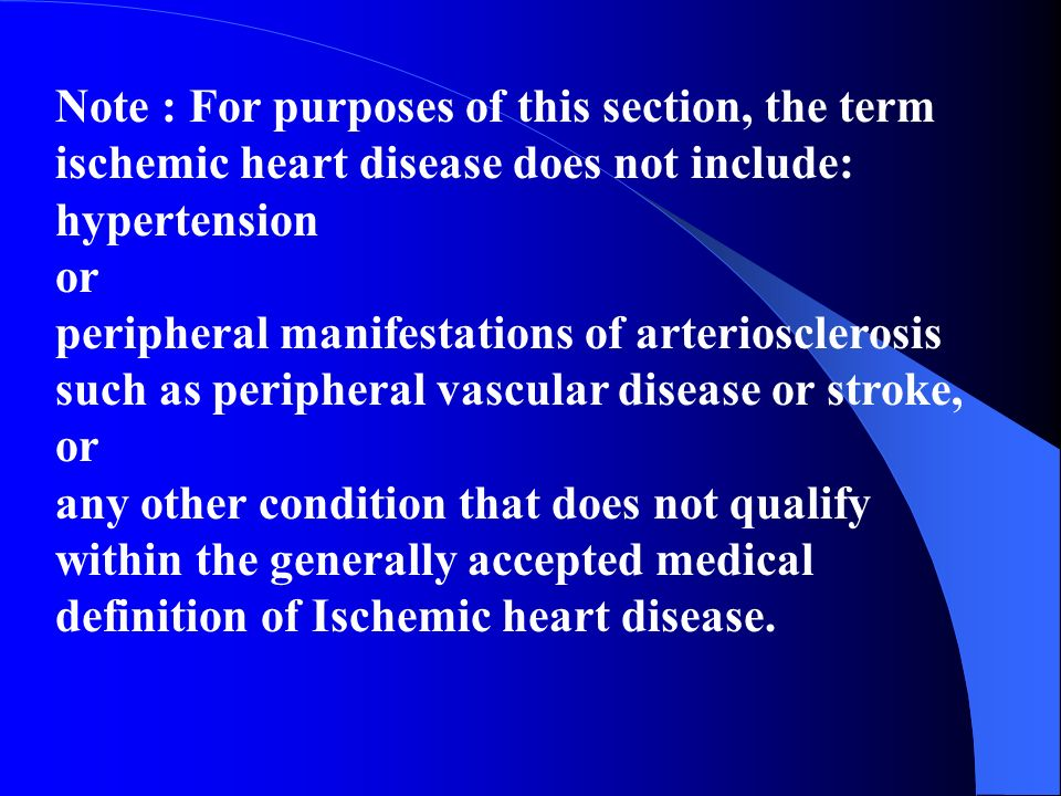 Note : For purposes of this section, the term ischemic heart disease does not include: hypertension or peripheral manifestations of arteriosclerosis such as peripheral vascular disease or stroke, or any other condition that does not qualify within the generally accepted medical definition of Ischemic heart disease.