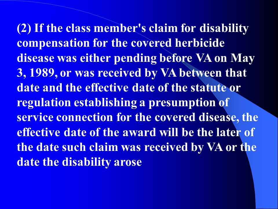 (2) If the class member s claim for disability compensation for the covered herbicide disease was either pending before VA on May 3, 1989, or was received by VA between that date and the effective date of the statute or regulation establishing a presumption of service connection for the covered disease, the effective date of the award will be the later of the date such claim was received by VA or the date the disability arose
