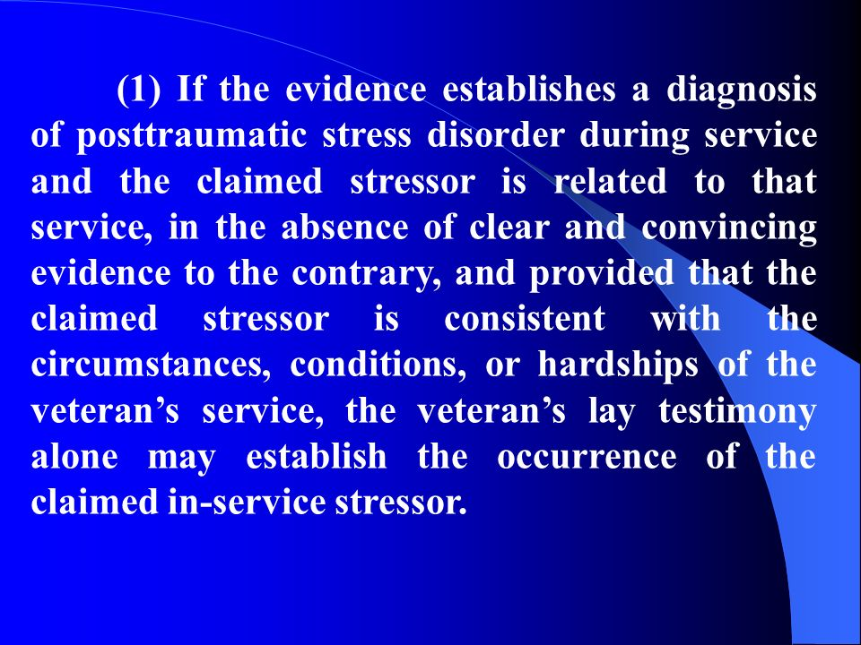 (1) If the evidence establishes a diagnosis of posttraumatic stress disorder during service and the claimed stressor is related to that service, in the absence of clear and convincing evidence to the contrary, and provided that the claimed stressor is consistent with the circumstances, conditions, or hardships of the veterans service, the veterans lay testimony alone may establish the occurrence of the claimed in-service stressor.