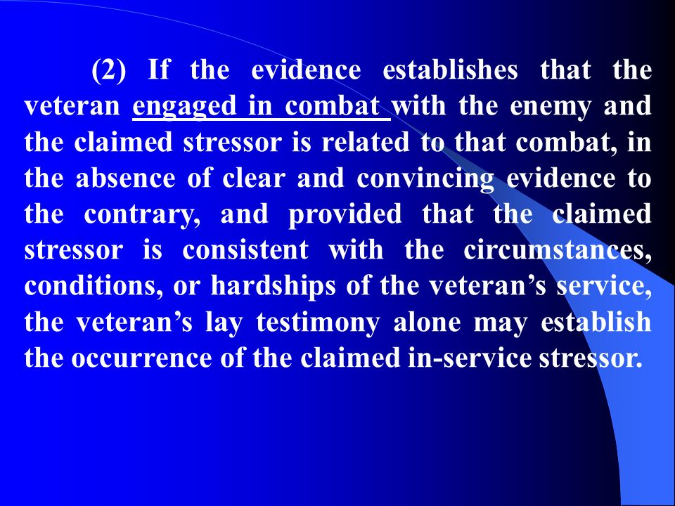 (2) If the evidence establishes that the veteran engaged in combat with the enemy and the claimed stressor is related to that combat, in the absence of clear and convincing evidence to the contrary, and provided that the claimed stressor is consistent with the circumstances, conditions, or hardships of the veterans service, the veterans lay testimony alone may establish the occurrence of the claimed in-service stressor.