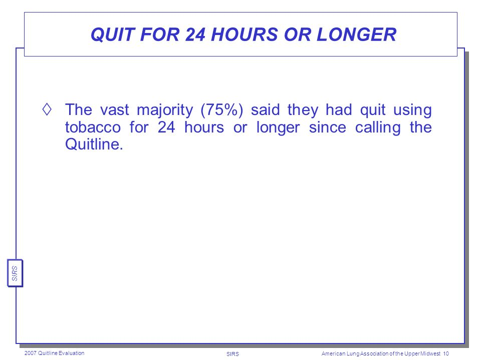 SIRS 2007 Quitline Evaluation American Lung Association of the Upper Midwest 9 INTEND TO QUIT WITHIN NEXT 30 DAYS Most current tobacco users (62%) intend to quit within the next 30 days.