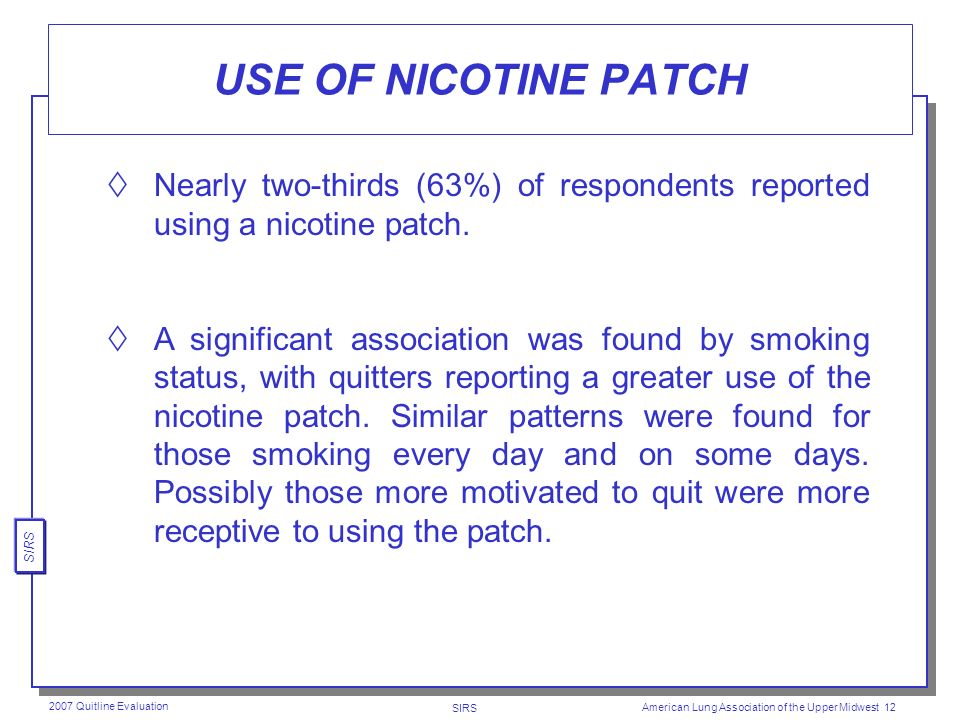 SIRS 2007 Quitline Evaluation American Lung Association of the Upper Midwest 11 METHODS USED TO TRY TO QUIT SMOKING By far, the nicotine patch was the most common method used to try to quit smoking 63%, followed by medication (29%) nicotine gum (14%), and another nicotine product (8%).