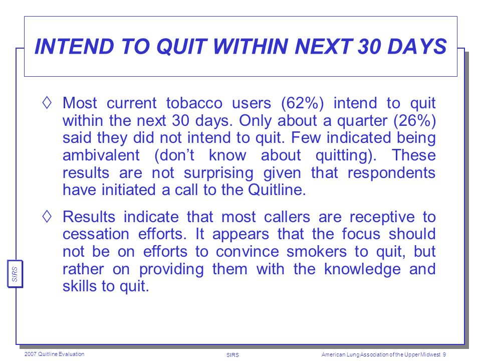 SIRS 2007 Quitline Evaluation American Lung Association of the Upper Midwest 8 AVERAGE DAILY NUMBER OF CIGARETTES SMOKED For those currently still smoking, the mean was (16.1) and median number (15) of cigarettes smoked on days that they smoked indicating that the typical amount smoked was about three-fourths of a pack a day.