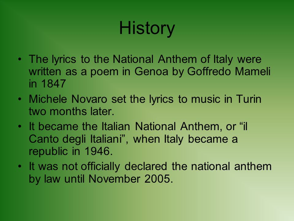 History The lyrics to the National Anthem of Italy were written as a poem in Genoa by Goffredo Mameli in 1847 Michele Novaro set the lyrics to music in Turin two months later.