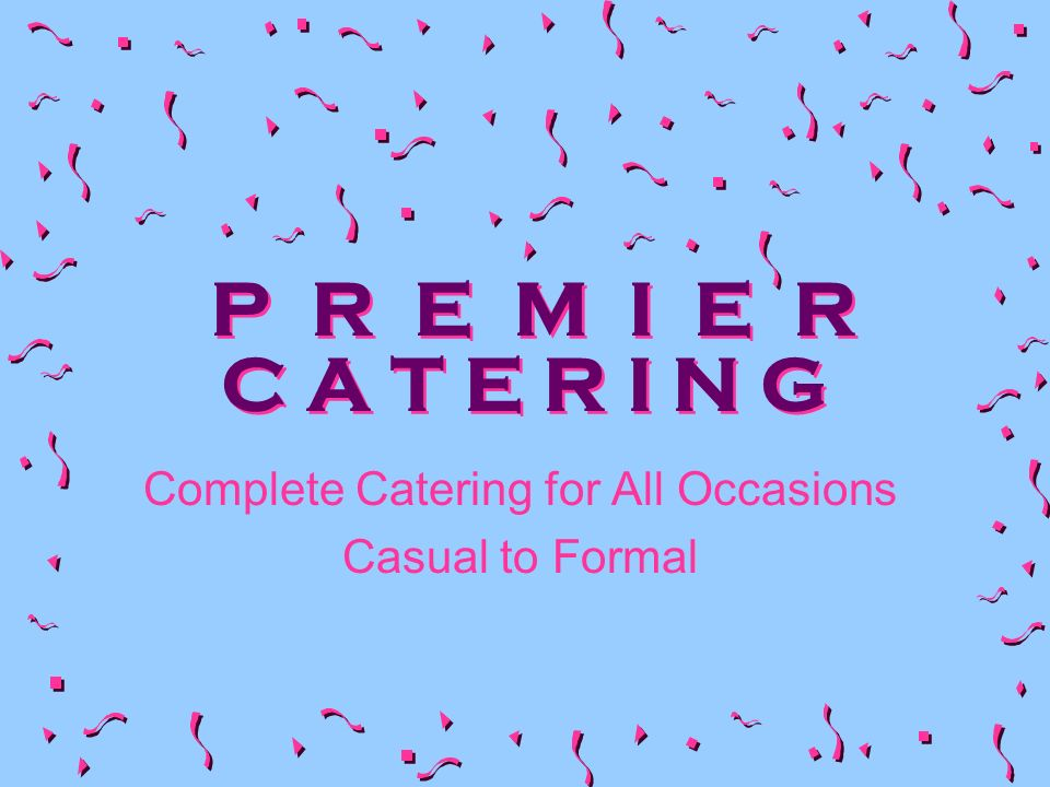 P R E M I E R C A T E R I N G Complete Catering for All Occasions Casual to Formal
