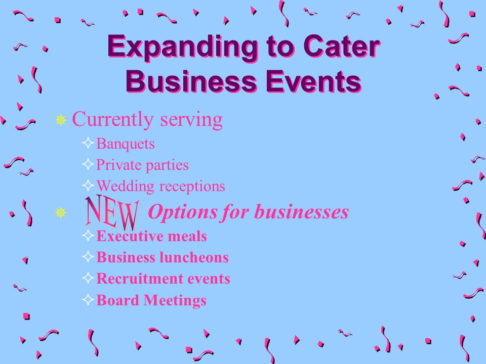 Expanding to Cater Business Events Currently serving Banquets Private parties Wedding receptions Options for businesses Executive meals Business luncheons Recruitment events Board Meetings