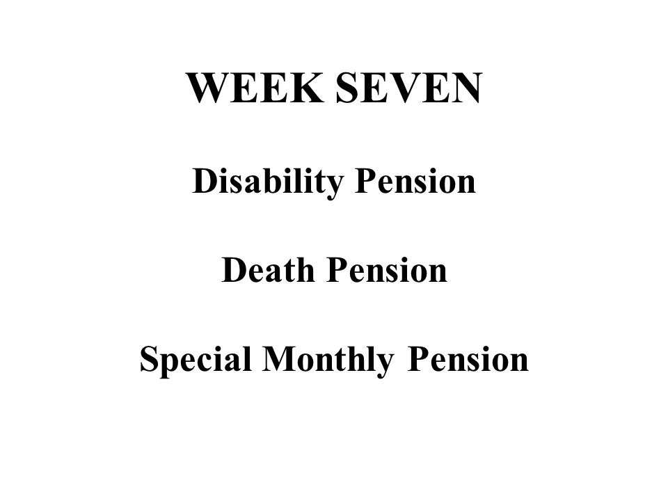 WEEK SEVEN Disability Pension Death Pension Special Monthly Pension