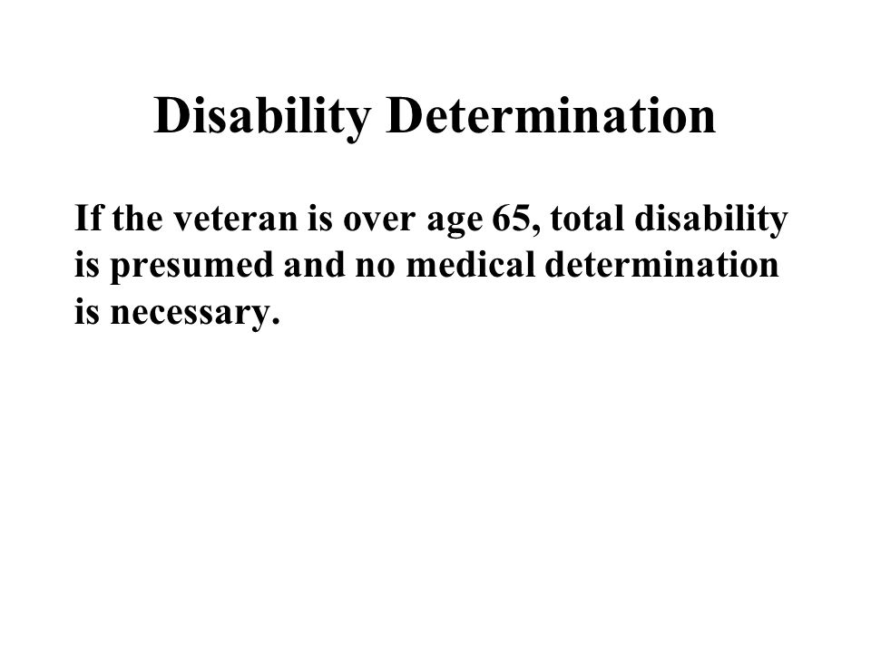 Disability Determination If the veteran is over age 65, total disability is presumed and no medical determination is necessary.