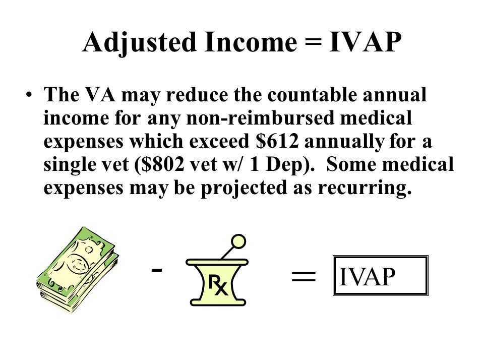 Adjusted Income = IVAP The VA may reduce the countable annual income for any non-reimbursed medical expenses which exceed $612 annually for a single vet ($802 vet w/ 1 Dep).