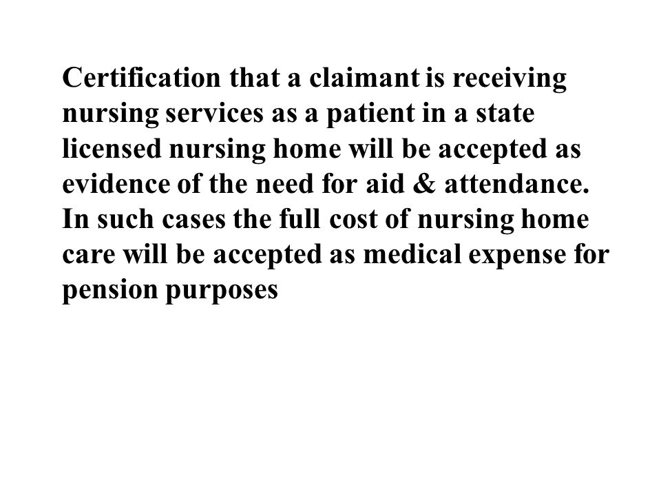 Certification that a claimant is receiving nursing services as a patient in a state licensed nursing home will be accepted as evidence of the need for aid & attendance.