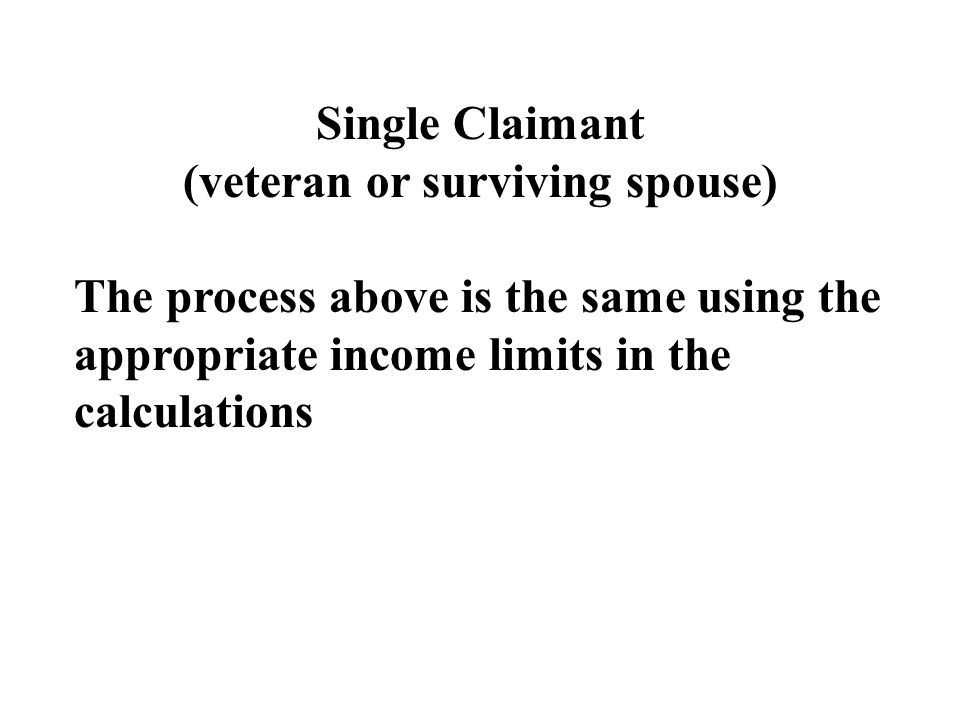 Single Claimant (veteran or surviving spouse) The process above is the same using the appropriate income limits in the calculations