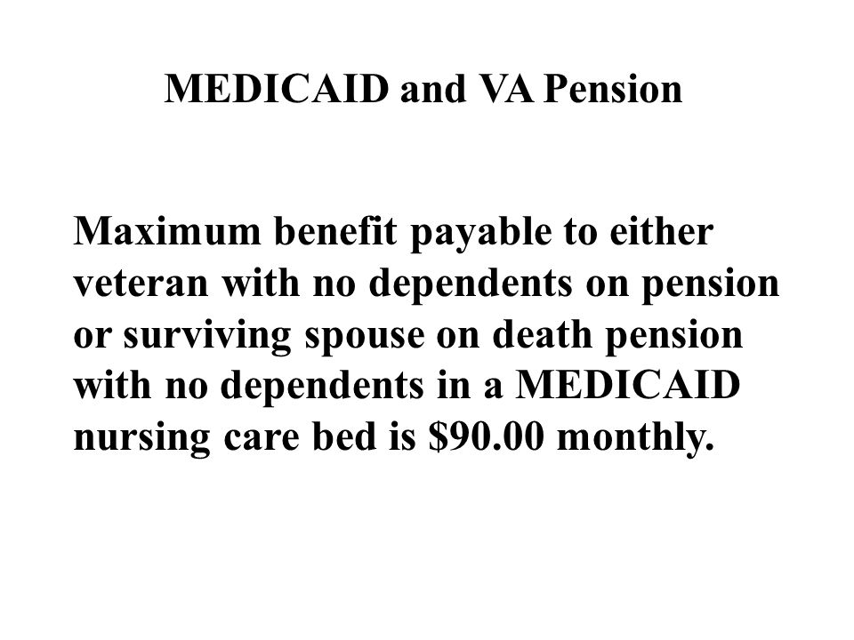 Maximum benefit payable to either veteran with no dependents on pension or surviving spouse on death pension with no dependents in a MEDICAID nursing care bed is $90.00 monthly.