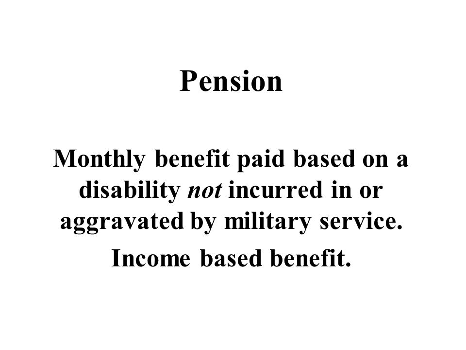 Pension Monthly benefit paid based on a disability not incurred in or aggravated by military service.