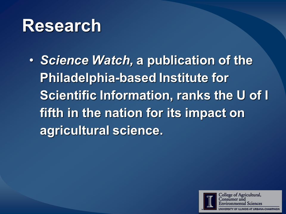 Research Science Watch, a publication of the Philadelphia-based Institute for Scientific Information, ranks the U of I fifth in the nation for its impact on agricultural science.Science Watch, a publication of the Philadelphia-based Institute for Scientific Information, ranks the U of I fifth in the nation for its impact on agricultural science.