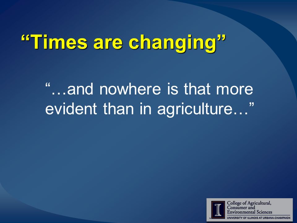 Times are changing …and nowhere is that more evident than in agriculture…