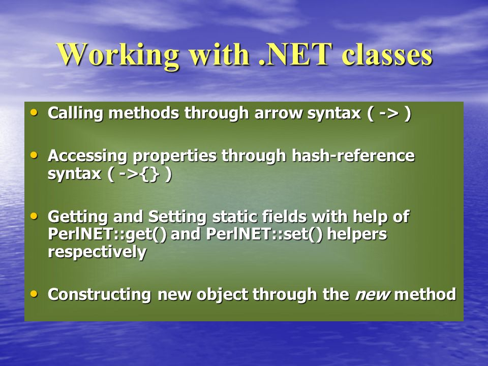 Calling methods through arrow syntax ( -> ) Calling methods through arrow syntax ( -> ) Accessing properties through hash-reference syntax ( ->{} ) Accessing properties through hash-reference syntax ( ->{} ) Getting and Setting static fields with help of PerlNET::get() and PerlNET::set() helpers respectively Getting and Setting static fields with help of PerlNET::get() and PerlNET::set() helpers respectively Constructing new object through the new method Constructing new object through the new method Working with.NET classes
