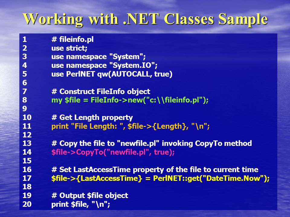 Working with.NET Classes Sample 1# fileinfo.pl 2use strict; 3use namespace System ; 4use namespace System.IO ; 5use PerlNET qw(AUTOCALL, true) 6 7# Construct FileInfo object 8my $file = FileInfo->new( c:\\fileinfo.pl ); 9 10# Get Length property 11print File Length: , $file->{Length}, \n ; 12 13# Copy the file to newfile.pl invoking CopyTo method 14$file->CopyTo( newfile.pl , true); 15 16# Set LastAccessTime property of the file to current time 17$file->{LastAccessTime} = PerlNET::get( DateTime.Now ); 18 19# Output $file object 20print $file, \n ;