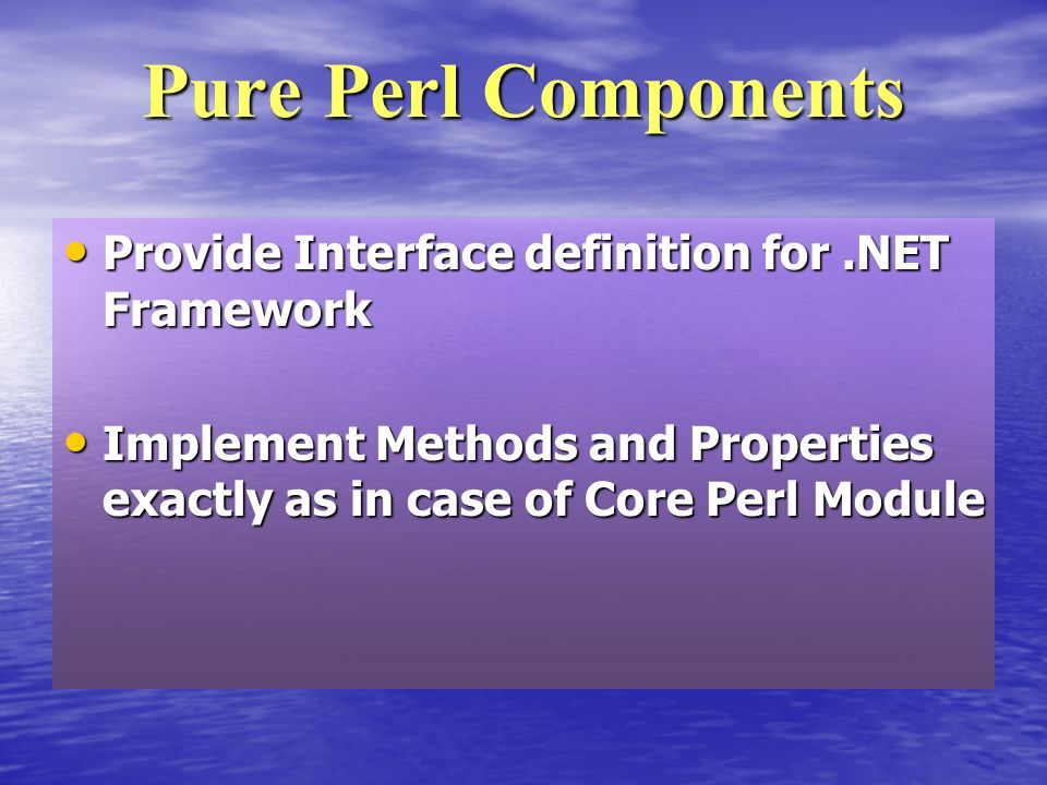 Provide Interface definition for.NET Framework Provide Interface definition for.NET Framework Implement Methods and Properties exactly as in case of Core Perl Module Implement Methods and Properties exactly as in case of Core Perl Module Pure Perl Components